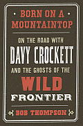 Born on a Mountaintop On the Road with Davy Crockett & the Ghosts of the Wild Frontier