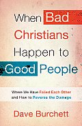 When Bad Christians Happen to Good People: Where We Have Failed Each Other and How to Reverse the Damage Cover