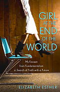Girl at the End of the World My Escape from Fundamentalism in Search of Faith with a Future