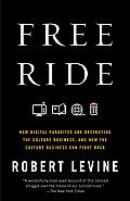 Free Ride How Digital Parasites Are Destroying the Culture Business & How the Culture Business Can Fight Back