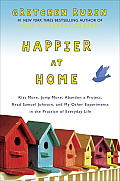 Happier at Home: Kiss More, Jump More, Abandon a Project, Read Samuel Johnson, and My Other Experiments in the Practice of Everyday Life Cover