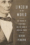 Lincoln in the World The Making of a Statesman & the Dawn of American Power