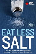 American Heart Association Eat Less Salt: An Easy Action Plan for Finding and Reducing the Sodium Hidden in Your Diet with 60 Heart-Healthy Recipes