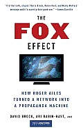 The Fox Effect: How Roger Ailes Turned a Network into a Propaganda Machine Cover