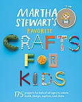 Martha Stewarts Favorite Crafts for Kids 250 Inspired Ways to Create Build Design Discover Display Give & Celebrate