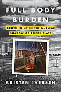 Full Body Burden Growing Up in the Nuclear Shadow of Rocky Flats