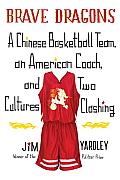 Brave Dragons: A Chinese Basketball Team, an American Coach, and Two Cultures Clashing Cover