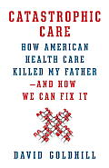 Catastrophic Care How American Health Care Killed My Father & How We Can Fix It