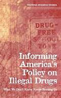 Informing America's Policy on Illegal Drugs:: What We Don't Know Keeps Hurting Us