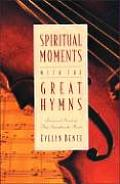 Spiritual Moments With the Great Hymns: Devotional Readings That Strengthen the Heart