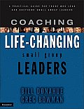Coaching Life Changing Small Group Leaders A Practical Guide for Those Who Lead & Shepherd Small Group Leaders