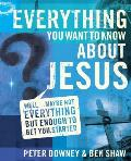 Everything You Want to Know about Jesus: Well...Maybe Not Everything But Enough to Get You Started