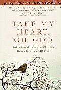 Take My Heart Oh God Riches from the Greatest Christian Women Writers of All Time