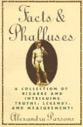 Facts & Phalluses: A Collection of Bizarre & Intriguing Truths, Legends, & Measurements