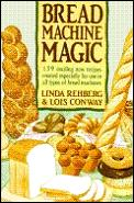 Bread Machine Magic 139 Exciting New Recipes Created Especially for Use in All Types of Bread Machines