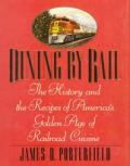 Dining By Rail The History & the Recipes of Americas Golden Age of Railroad Cuisine 1st Edition