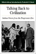 Talking Back To Civilization : Indian Voices From the Progressive Era (01 Edition)
