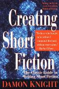 Creating Short Fiction: The Classic Guide To Writing Short Fiction by Damon Knight
