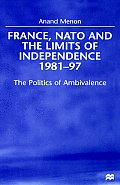 France, NATO and the Limits of Independence, 1981-97: The Politics of Ambivalence