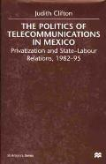 The Politics of Telecommunications in Mexico: Privatization and State-Labour Relations, 1982-95 (St. Antony's)