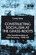 Constructing Socialism at the Grass-Roots: The Transformation of East Germany, 1945-65