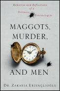 Maggots Murder & Men Memories & Reflections of a Forensic Entomologist