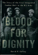 Blood For Dignity The Story Of The First Integrated Combat Unit in the US Army