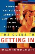 The Guide to Getting in: Winning the College Admissions Game Without Losing Your Mind; A Guide from Harvard Student Agencies