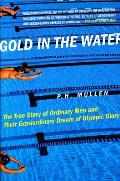 Gold in the Water The True Story of Ordinary Men & Their Extraordinary Dream of Olympic Glory