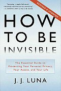 How to Be Invisible: The Essential Guide to Protecting Your Personal Privacy, Your Assets, and Your Life Cover