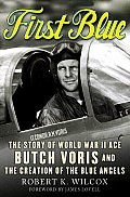 First Blue The Story of World War II Ace Butch Voris & the Creation of the Blue Angels
