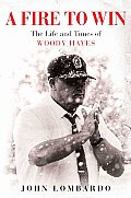 Fire To Win Woody Hayes The Life & Time