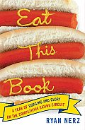 Eat This Book A Year Of Gluttony & Glory on the Competitive Eating Circuit
