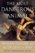 Most Dangerous Animal Human Nature & the Origins of War