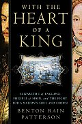 With the Heart of a King Elizabeth I of England Philip II of Spain & the Fight for a Nations Soul & Crown
