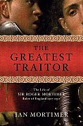 Greatest Traitor The Life of Sir Roger Mortimer Ruler of England 1327 1330