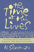 Time of Their Lives The Golden Age of Great American Book Publishers Their Editors & Authors