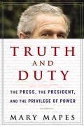 Truth & Duty The Press the President & the Privilege of Power