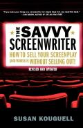 The Savvy Screenwriter: How to Sell Your Screenplay (and Yourself) Without Selling Out!