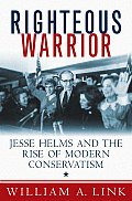 Righteous Warrior Jesse Helms & the Rise of Modern Conservatism