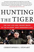 Hunting the Tiger The Fast Life & Violent Death of the Balkans Most Dangerous Man
