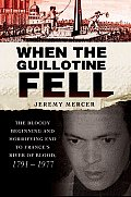 When the Guillotine Fell The Bloody Beginning & Horrifying End to Frances River of Blood 1791 1977