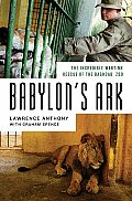 Babylons Ark The Incredible Wartime Rescue of the Baghdad Zoo