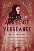 Angel of Vengeance: The Girl Who Shot the Governor of St. Petersburg and Sparked the Age of Assassination