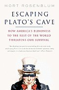 Escaping Plato's Cave: How America's Blindness To The Rest Of The World Threatens Our Survival by Mort Rosenblum