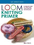 Loom Knitting Primer: A Beginner's Guide to Knitting on a Loom, with Over 30 Fun Projects Cover