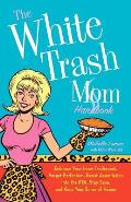 White Trash Mom Handbook Embrace Your Inner Trailerpark Forget Perfection Resist Assimilation Into the PTA Stay Sane & Keep Your Sense of
