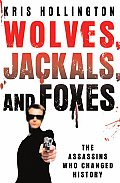 Wolves Jackals & Foxes The Assassins Who Changed History