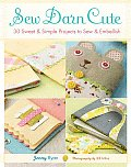 Sew Darn Cute 30 Sweet & Simple Projects to Sew & Embellish