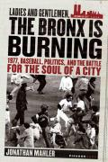 Ladies and Gentlemen, the Bronx Is Burning: 1977, Baseball, Politics, and the Battle for the Soul of a City Cover